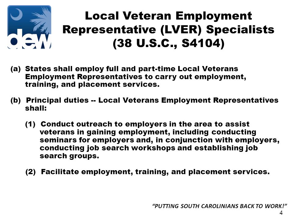 4 PUTTING SOUTH CAROLINIANS BACK TO WORK! Local Veteran Employment Representative (LVER) Specialists (38 U.S.C., S4104) (a)States shall employ full and part-time Local Veterans Employment Representatives to carry out employment, training, and placement services.