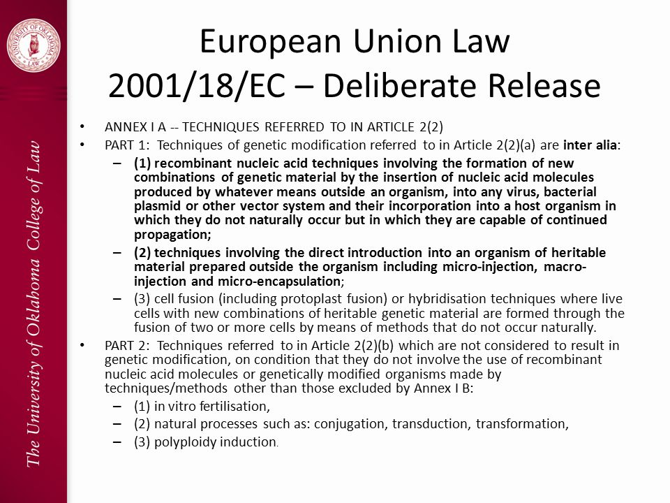 European Union Law 2001/18/EC – Deliberate Release ANNEX I A -- TECHNIQUES REFERRED TO IN ARTICLE 2(2) PART 1: Techniques of genetic modification referred to in Article 2(2)(a) are inter alia: – (1) recombinant nucleic acid techniques involving the formation of new combinations of genetic material by the insertion of nucleic acid molecules produced by whatever means outside an organism, into any virus, bacterial plasmid or other vector system and their incorporation into a host organism in which they do not naturally occur but in which they are capable of continued propagation; – (2) techniques involving the direct introduction into an organism of heritable material prepared outside the organism including micro-injection, macro- injection and micro-encapsulation; – (3) cell fusion (including protoplast fusion) or hybridisation techniques where live cells with new combinations of heritable genetic material are formed through the fusion of two or more cells by means of methods that do not occur naturally.