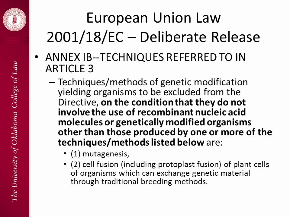 European Union Law 2001/18/EC – Deliberate Release ANNEX IB--TECHNIQUES REFERRED TO IN ARTICLE 3 – Techniques/methods of genetic modification yielding organisms to be excluded from the Directive, on the condition that they do not involve the use of recombinant nucleic acid molecules or genetically modified organisms other than those produced by one or more of the techniques/methods listed below are: (1) mutagenesis, (2) cell fusion (including protoplast fusion) of plant cells of organisms which can exchange genetic material through traditional breeding methods.