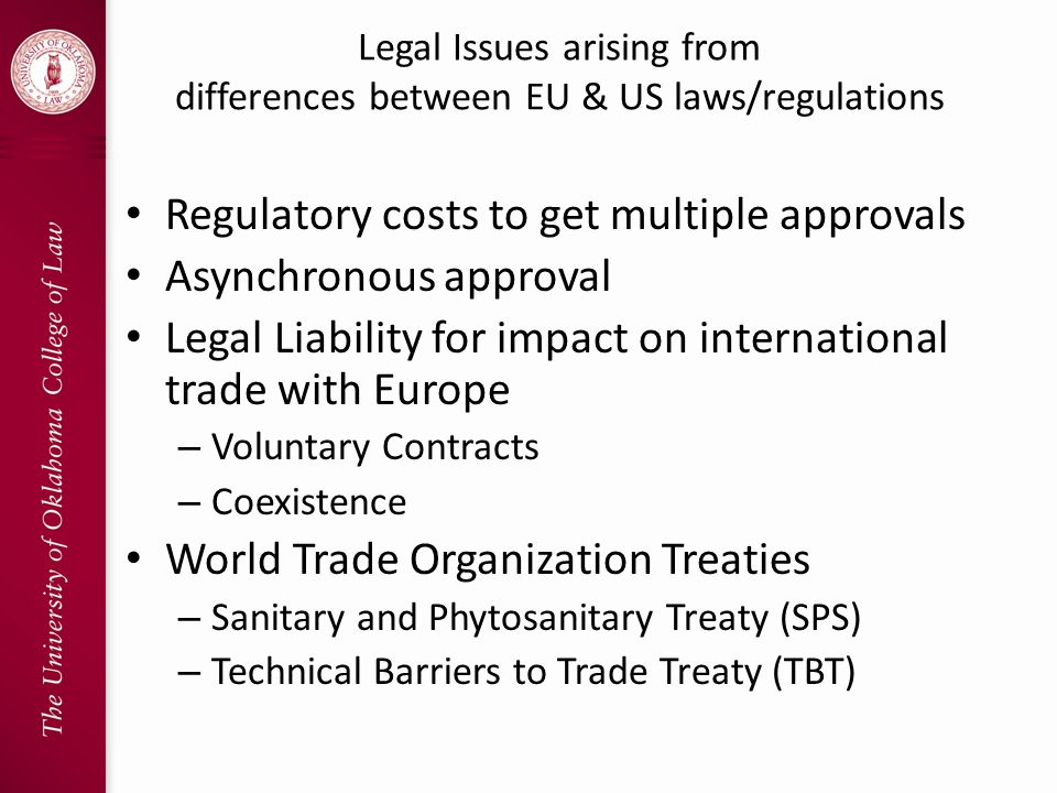 Legal Issues arising from differences between EU & US laws/regulations Regulatory costs to get multiple approvals Asynchronous approval Legal Liability for impact on international trade with Europe – Voluntary Contracts – Coexistence World Trade Organization Treaties – Sanitary and Phytosanitary Treaty (SPS) – Technical Barriers to Trade Treaty (TBT)