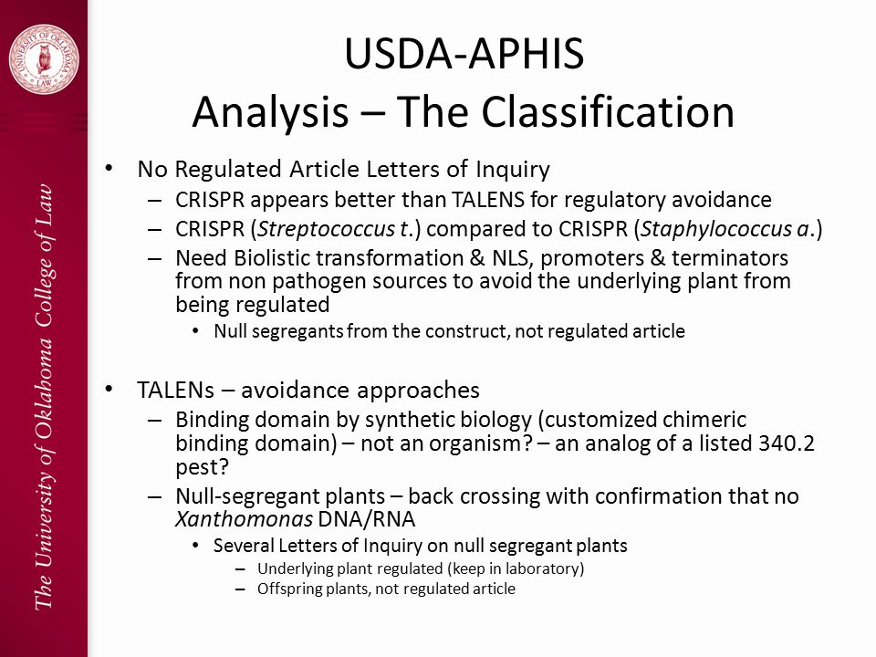 USDA-APHIS Analysis – The Classification No Regulated Article Letters of Inquiry – CRISPR appears better than TALENS for regulatory avoidance – CRISPR (Streptococcus t.) compared to CRISPR (Staphylococcus a.) – Need Biolistic transformation & NLS, promoters & terminators from non pathogen sources to avoid the underlying plant from being regulated Null segregants from the construct, not regulated article TALENs – avoidance approaches – Binding domain by synthetic biology (customized chimeric binding domain) – not an organism.