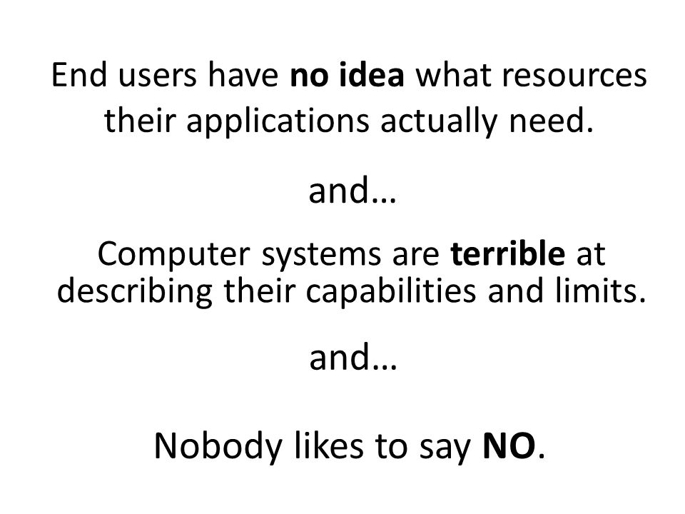 End users have no idea what resources their applications actually need. and… Computer systems are terrible at describing their capabilities and limits