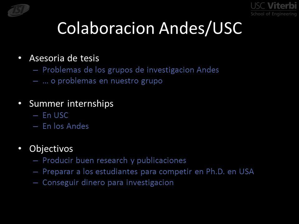 Colaboracion Andes/USC Asesoria de tesis – Problemas de los grupos de investigacion Andes – … o problemas en nuestro grupo Summer internships – En USC – En los Andes Objectivos – Producir buen research y publicaciones – Preparar a los estudiantes para competir en Ph.D.