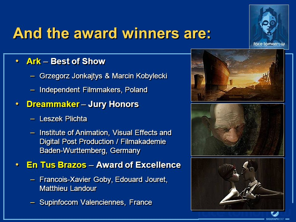 And the award winners are: Ark – Best of Show – Grzegorz Jonkajtys & Marcin Kobylecki – Independent Filmmakers, Poland Dreammaker – Jury Honors – Leszek Plichta – Institute of Animation, Visual Effects and Digital Post Production / Filmakademie Baden-Wurttemberg, Germany En Tus Brazos – Award of Excellence – Francois-Xavier Goby, Edouard Jouret, Matthieu Landour – Supinfocom Valenciennes, France Ark – Best of Show – Grzegorz Jonkajtys & Marcin Kobylecki – Independent Filmmakers, Poland Dreammaker – Jury Honors – Leszek Plichta – Institute of Animation, Visual Effects and Digital Post Production / Filmakademie Baden-Wurttemberg, Germany En Tus Brazos – Award of Excellence – Francois-Xavier Goby, Edouard Jouret, Matthieu Landour – Supinfocom Valenciennes, France