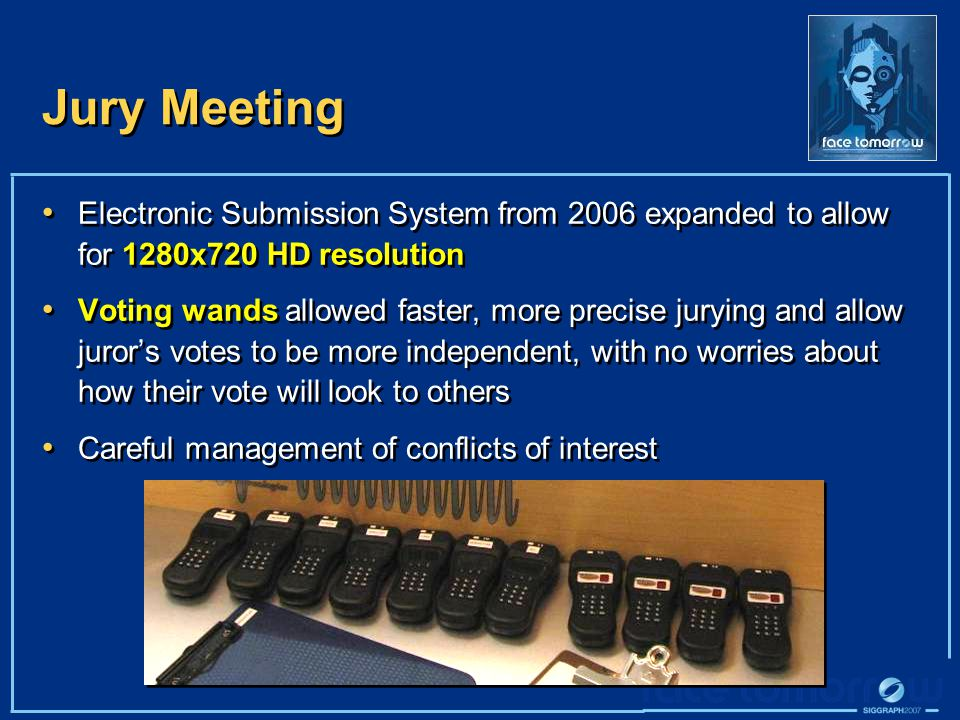 Jury Meeting Electronic Submission System from 2006 expanded to allow for 1280x720 HD resolution Voting wands allowed faster, more precise jurying and allow juror's votes to be more independent, with no worries about how their vote will look to others Careful management of conflicts of interest Electronic Submission System from 2006 expanded to allow for 1280x720 HD resolution Voting wands allowed faster, more precise jurying and allow juror's votes to be more independent, with no worries about how their vote will look to others Careful management of conflicts of interest