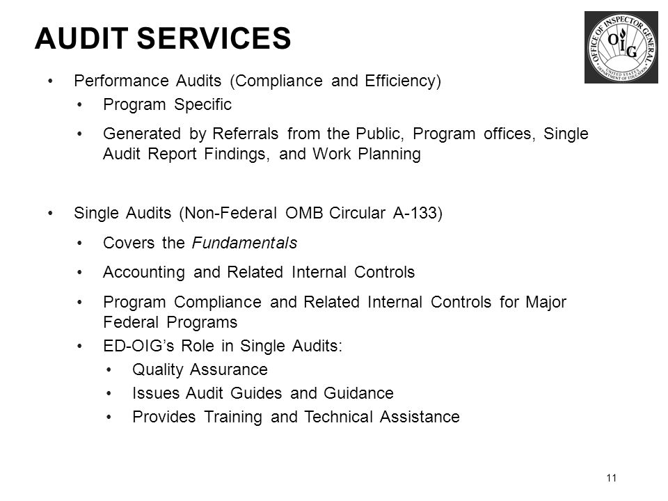 AUDIT SERVICES 11 Performance Audits (Compliance and Efficiency) Program Specific Generated by Referrals from the Public, Program offices, Single Audit Report Findings, and Work Planning Single Audits (Non-Federal OMB Circular A-133) Covers the Fundamentals Accounting and Related Internal Controls Program Compliance and Related Internal Controls for Major Federal Programs ED-OIG's Role in Single Audits: Quality Assurance Issues Audit Guides and Guidance Provides Training and Technical Assistance