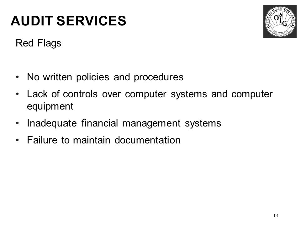 13 Red Flags No written policies and procedures Lack of controls over computer systems and computer equipment Inadequate financial management systems