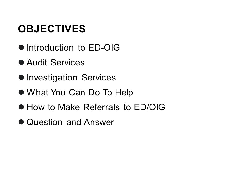 OBJECTIVES Introduction to ED-OIG Audit Services Investigation Services What You Can Do To Help How to Make Referrals to ED/OIG Question and Answer