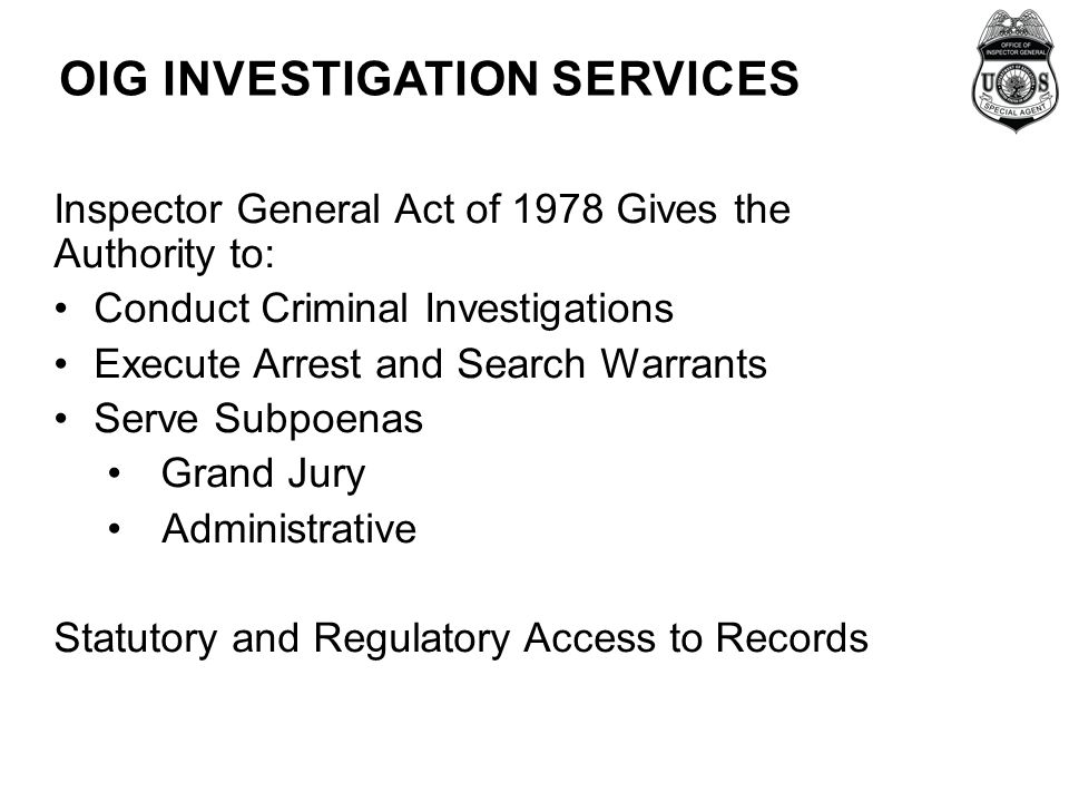 OIG INVESTIGATION SERVICES Inspector General Act of 1978 Gives the Authority to: Conduct Criminal Investigations Execute Arrest and Search Warrants Serve Subpoenas Grand Jury Administrative Statutory and Regulatory Access to Records