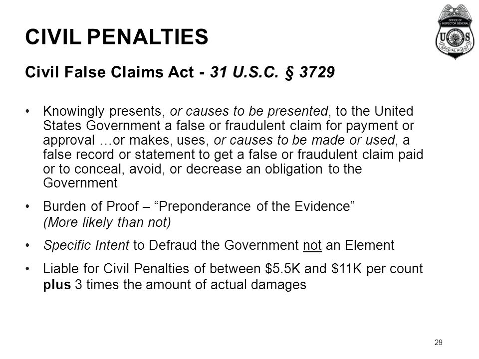 CIVIL PENALTIES Civil False Claims Act - 31 U.S.C. § 3729 Knowingly presents, or causes to be presented, to the United States Government a false or fr