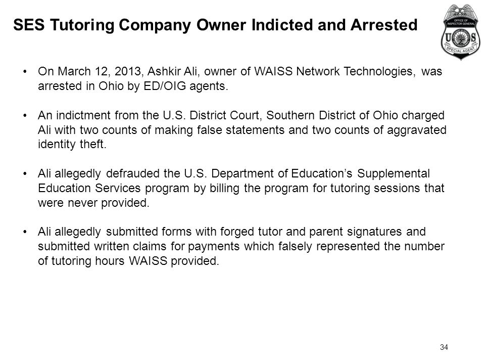 34 On March 12, 2013, Ashkir Ali, owner of WAISS Network Technologies, was arrested in Ohio by ED/OIG agents.