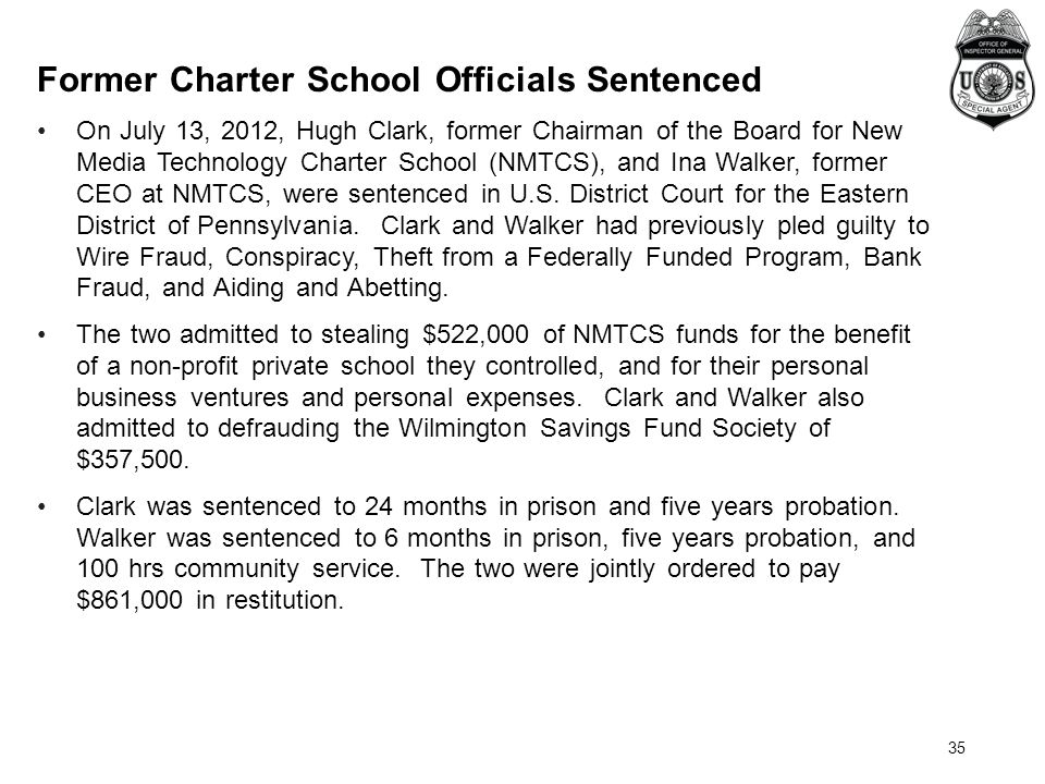 35 Former Charter School Officials Sentenced On July 13, 2012, Hugh Clark, former Chairman of the Board for New Media Technology Charter School (NMTCS), and Ina Walker, former CEO at NMTCS, were sentenced in U.S.