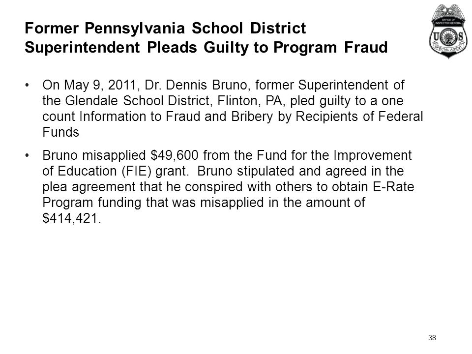 38 Former Pennsylvania School District Superintendent Pleads Guilty to Program Fraud On May 9, 2011, Dr. Dennis Bruno, former Superintendent of the Gl
