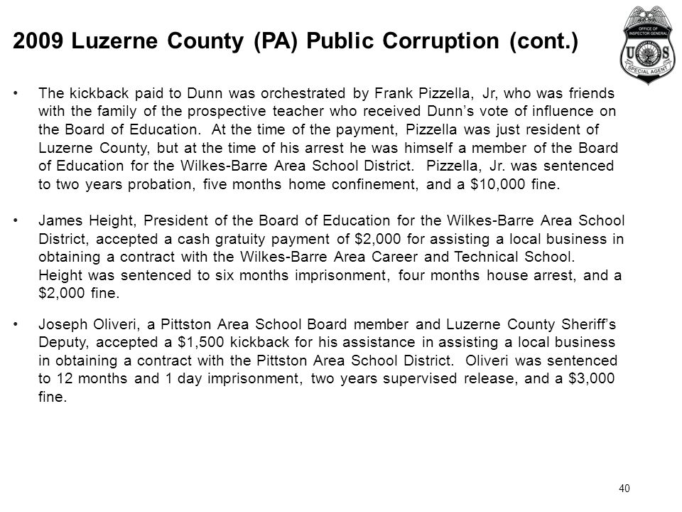 2009 Luzerne County (PA) Public Corruption (cont.) 40 The kickback paid to Dunn was orchestrated by Frank Pizzella, Jr, who was friends with the family of the prospective teacher who received Dunn's vote of influence on the Board of Education.