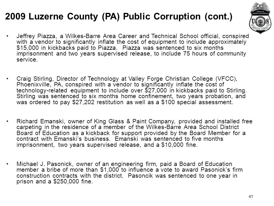2009 Luzerne County (PA) Public Corruption (cont.) 41 Jeffrey Piazza, a Wilkes-Barre Area Career and Technical School official, conspired with a vendor to significantly inflate the cost of equipment to include approximately $15,000 in kickbacks paid to Piazza.