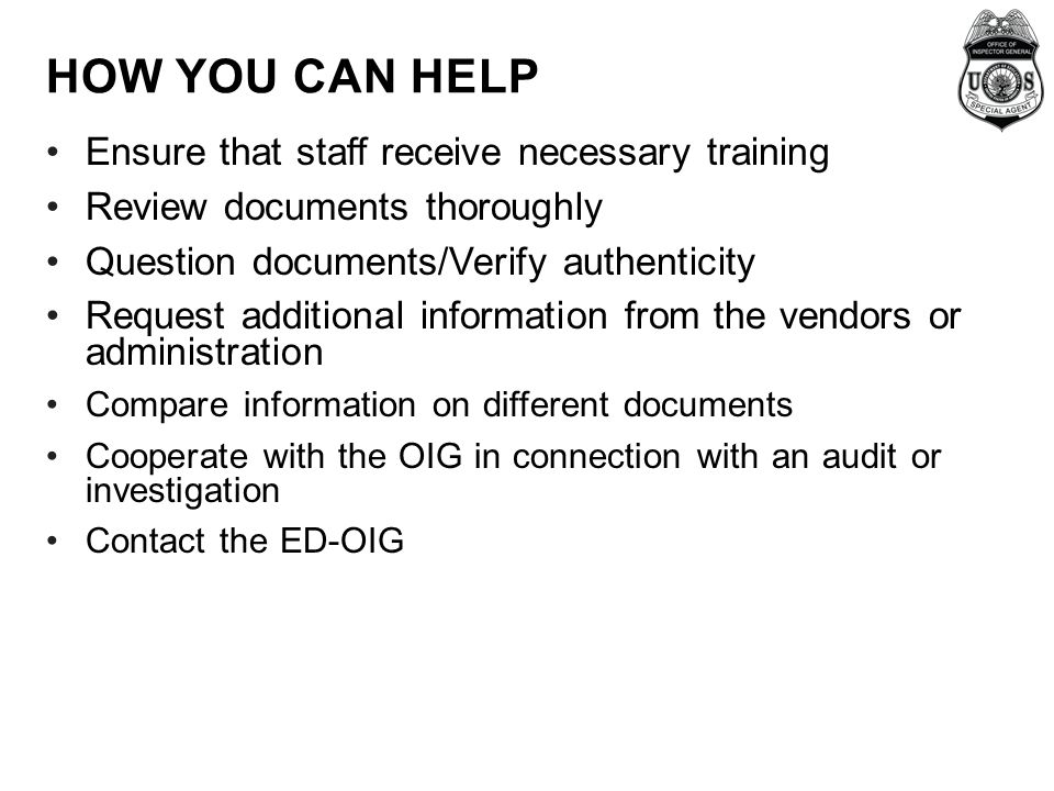 HOW YOU CAN HELP Ensure that staff receive necessary training Review documents thoroughly Question documents/Verify authenticity Request additional information from the vendors or administration Compare information on different documents Cooperate with the OIG in connection with an audit or investigation Contact the ED-OIG