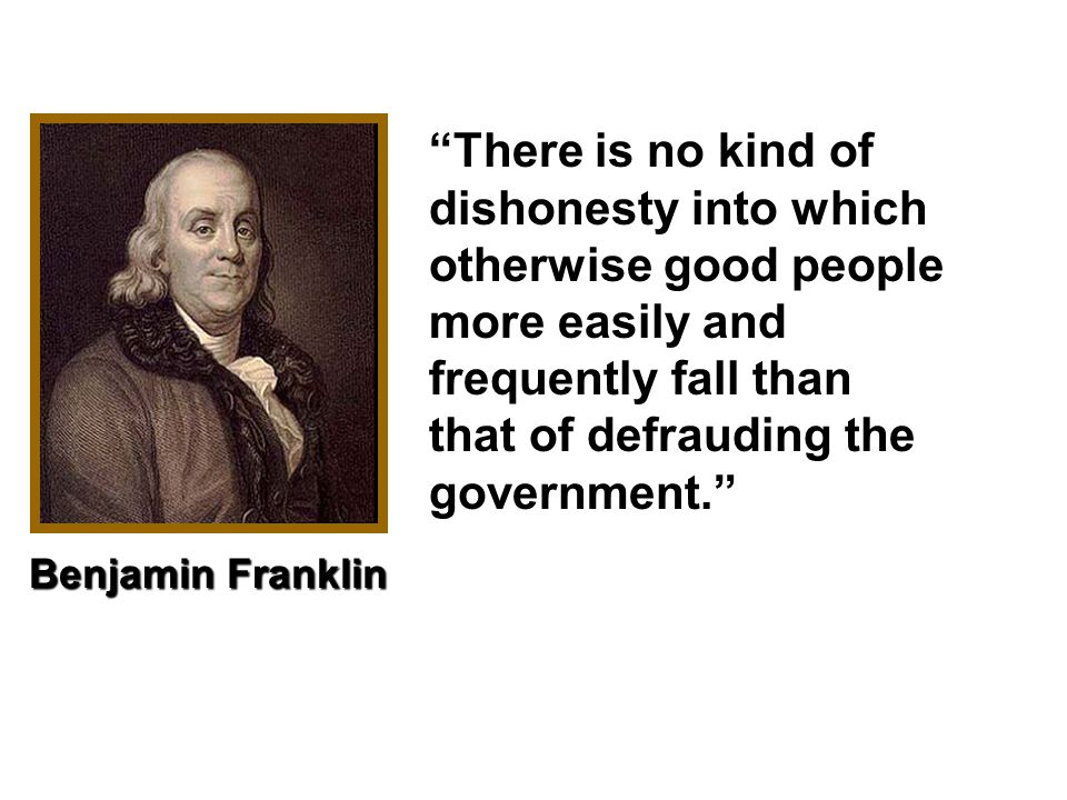 There is no kind of dishonesty into which otherwise good people more easily and frequently fall than that of defrauding the government. Benjamin Franklin