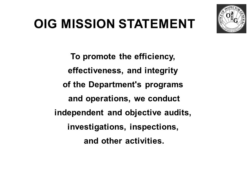 To promote the efficiency, effectiveness, and integrity of the Department s programs and operations, we conduct independent and objective audits, investigations, inspections, and other activities.