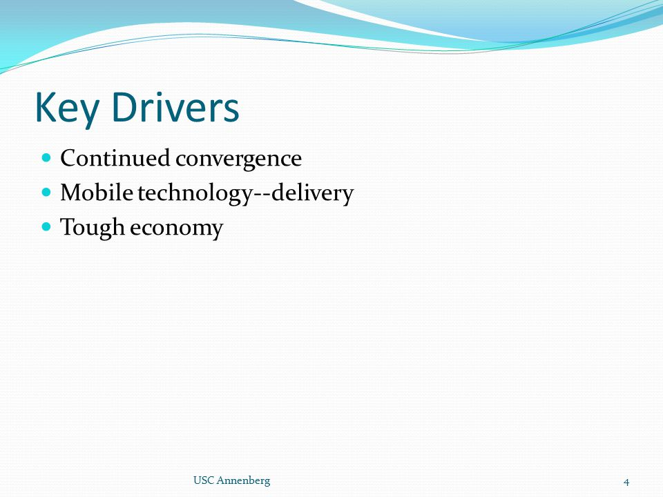 Key Drivers Continued convergence Mobile technology--delivery Tough economy 4USC Annenberg