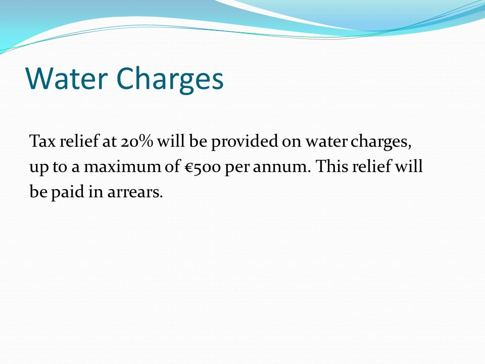 Water Charges Tax relief at 20% will be provided on water charges, up to a maximum of €500 per annum.