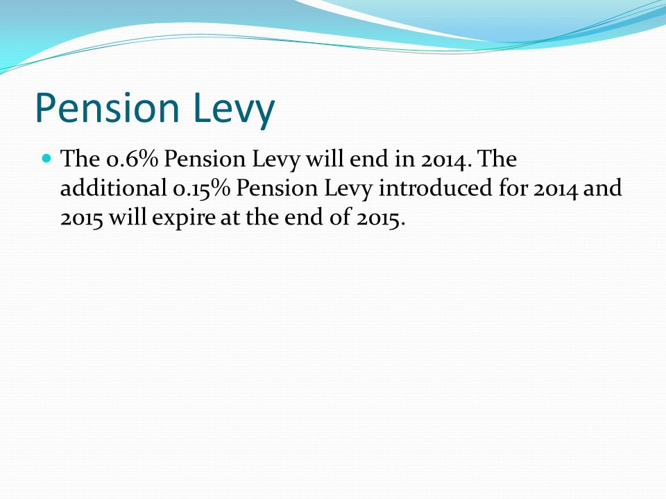 Pension Levy The 0.6% Pension Levy will end in 2014.