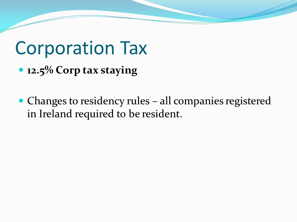 Corporation Tax 12.5% Corp tax staying Changes to residency rules – all companies registered in Ireland required to be resident.