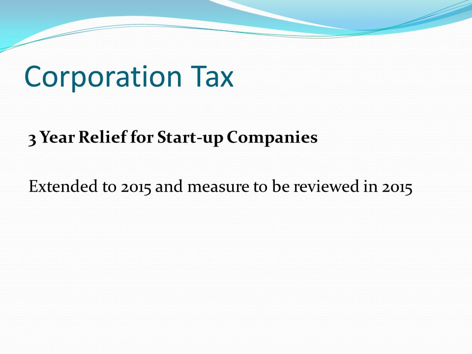 Corporation Tax 3 Year Relief for Start-up Companies Extended to 2015 and measure to be reviewed in 2015