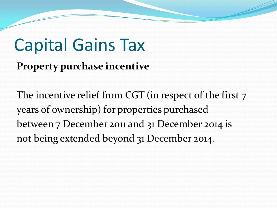 Capital Gains Tax Property purchase incentive The incentive relief from CGT (in respect of the first 7 years of ownership) for properties purchased between 7 December 2011 and 31 December 2014 is not being extended beyond 31 December 2014.