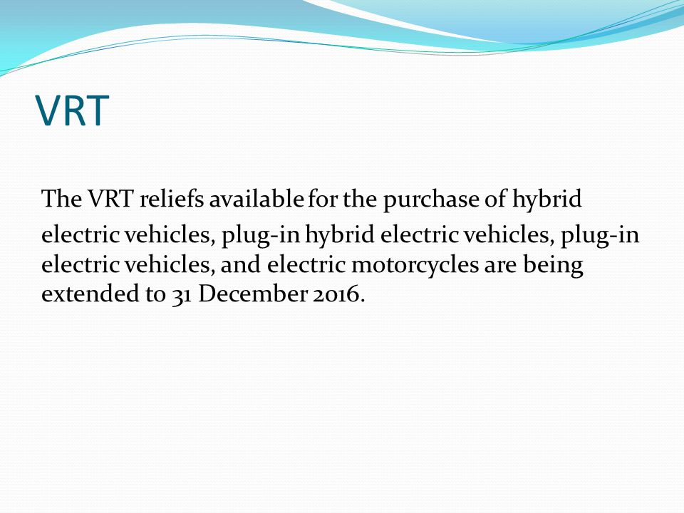 VRT The VRT reliefs available for the purchase of hybrid electric vehicles, plug-in hybrid electric vehicles, plug-in electric vehicles, and electric motorcycles are being extended to 31 December 2016.
