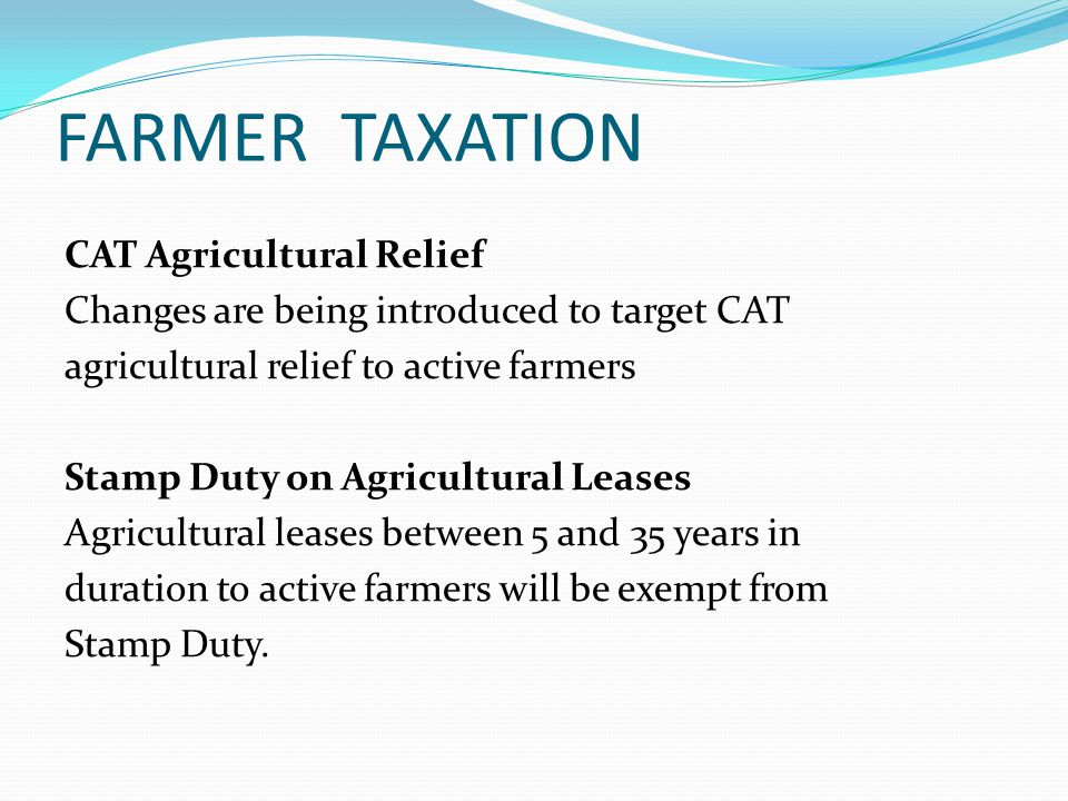 FARMER TAXATION CAT Agricultural Relief Changes are being introduced to target CAT agricultural relief to active farmers Stamp Duty on Agricultural Leases Agricultural leases between 5 and 35 years in duration to active farmers will be exempt from Stamp Duty.