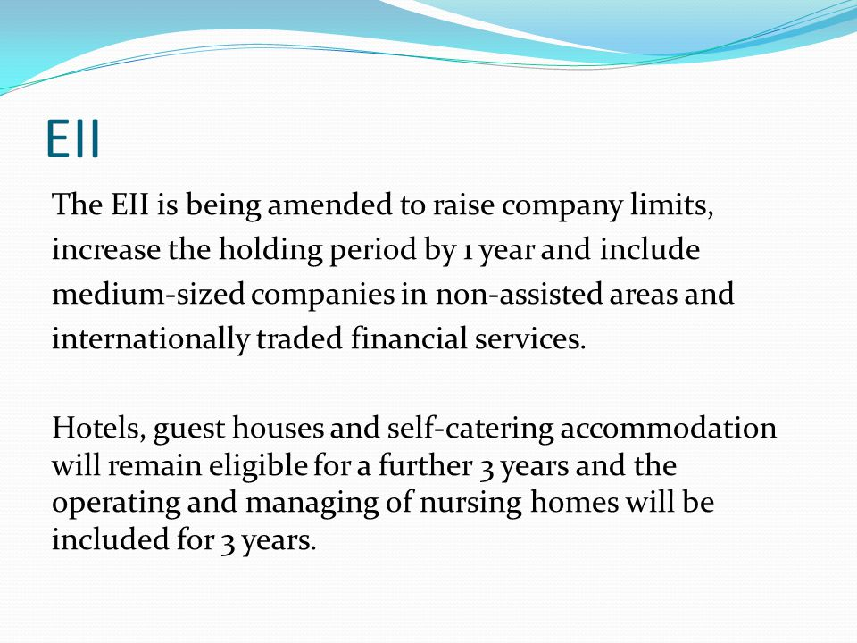 EII The EII is being amended to raise company limits, increase the holding period by 1 year and include medium-sized companies in non-assisted areas and internationally traded financial services.
