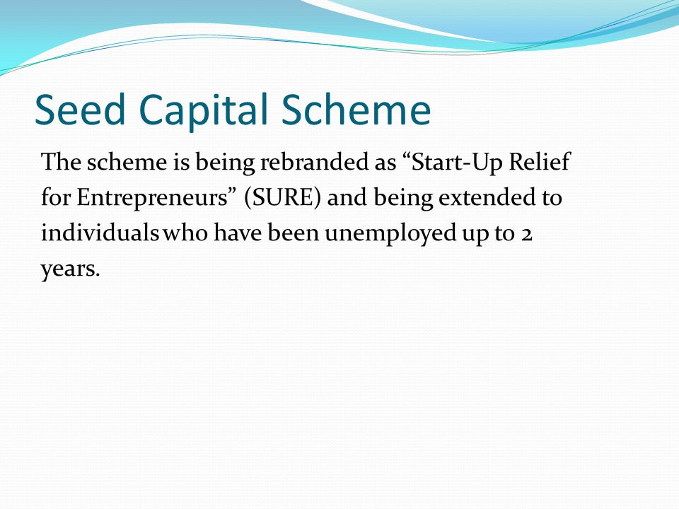 Seed Capital Scheme The scheme is being rebranded as Start-Up Relief for Entrepreneurs (SURE) and being extended to individuals who have been unemployed up to 2 years.