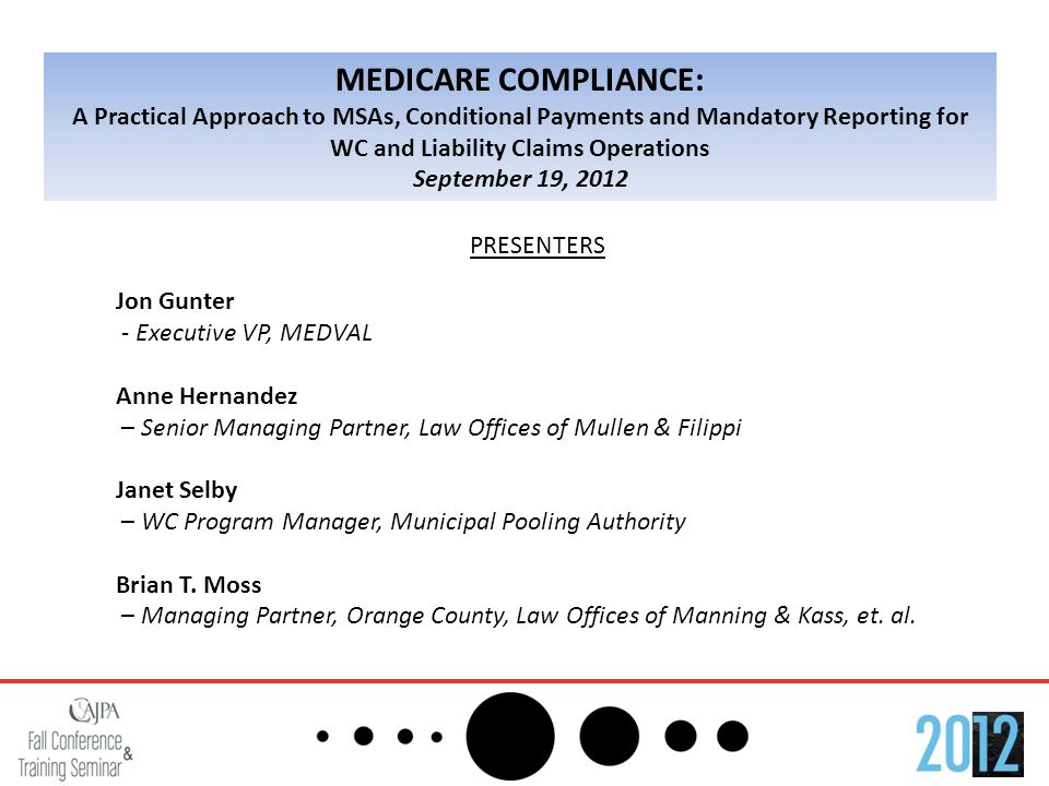MEDICARE COMPLIANCE: A Practical Approach to MSAs, Conditional Payments and Mandatory Reporting for WC and Liability Claims Operations September 19, 2012 PRESENTERS Jon Gunter - Executive VP, MEDVAL Anne Hernandez – Senior Managing Partner, Law Offices of Mullen & Filippi Janet Selby – WC Program Manager, Municipal Pooling Authority Brian T.