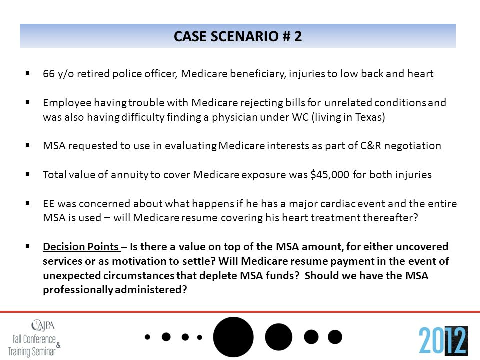 CASE SCENARIO # 2  66 y/o retired police officer, Medicare beneficiary, injuries to low back and heart  Employee having trouble with Medicare rejecting bills for unrelated conditions and was also having difficulty finding a physician under WC (living in Texas)  MSA requested to use in evaluating Medicare interests as part of C&R negotiation  Total value of annuity to cover Medicare exposure was $45,000 for both injuries  EE was concerned about what happens if he has a major cardiac event and the entire MSA is used – will Medicare resume covering his heart treatment thereafter.