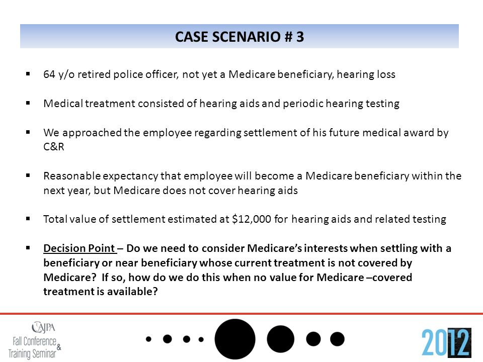 CASE SCENARIO # 3  64 y/o retired police officer, not yet a Medicare beneficiary, hearing loss  Medical treatment consisted of hearing aids and periodic hearing testing  We approached the employee regarding settlement of his future medical award by C&R  Reasonable expectancy that employee will become a Medicare beneficiary within the next year, but Medicare does not cover hearing aids  Total value of settlement estimated at $12,000 for hearing aids and related testing  Decision Point – Do we need to consider Medicare's interests when settling with a beneficiary or near beneficiary whose current treatment is not covered by Medicare.