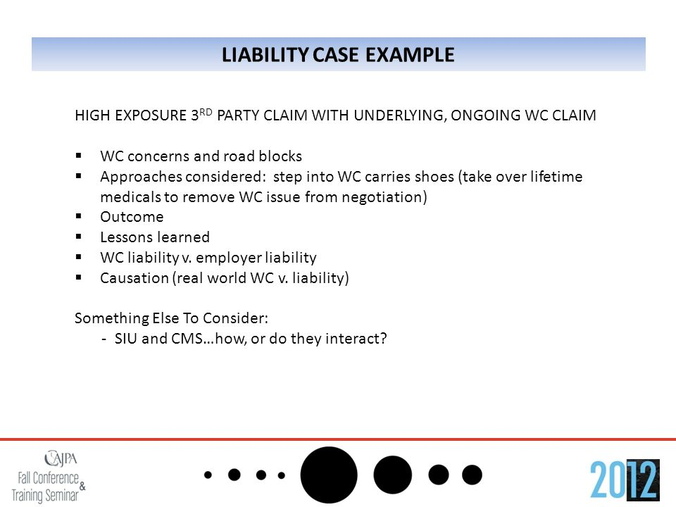 LIABILITY CASE EXAMPLE HIGH EXPOSURE 3 RD PARTY CLAIM WITH UNDERLYING, ONGOING WC CLAIM  WC concerns and road blocks  Approaches considered: step into WC carries shoes (take over lifetime medicals to remove WC issue from negotiation)  Outcome  Lessons learned  WC liability v.