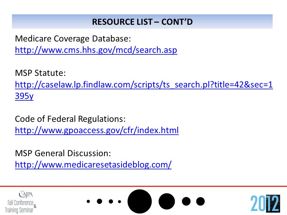 RESOURCE LIST – CONT'D Medicare Coverage Database: http://www.cms.hhs.gov/mcd/search.asp MSP Statute: http://caselaw.lp.findlaw.com/scripts/ts_search.pl?title=42&sec=1 395y Code of Federal Regulations: http://www.gpoaccess.gov/cfr/index.html MSP General Discussion: http://www.medicaresetasideblog.com/