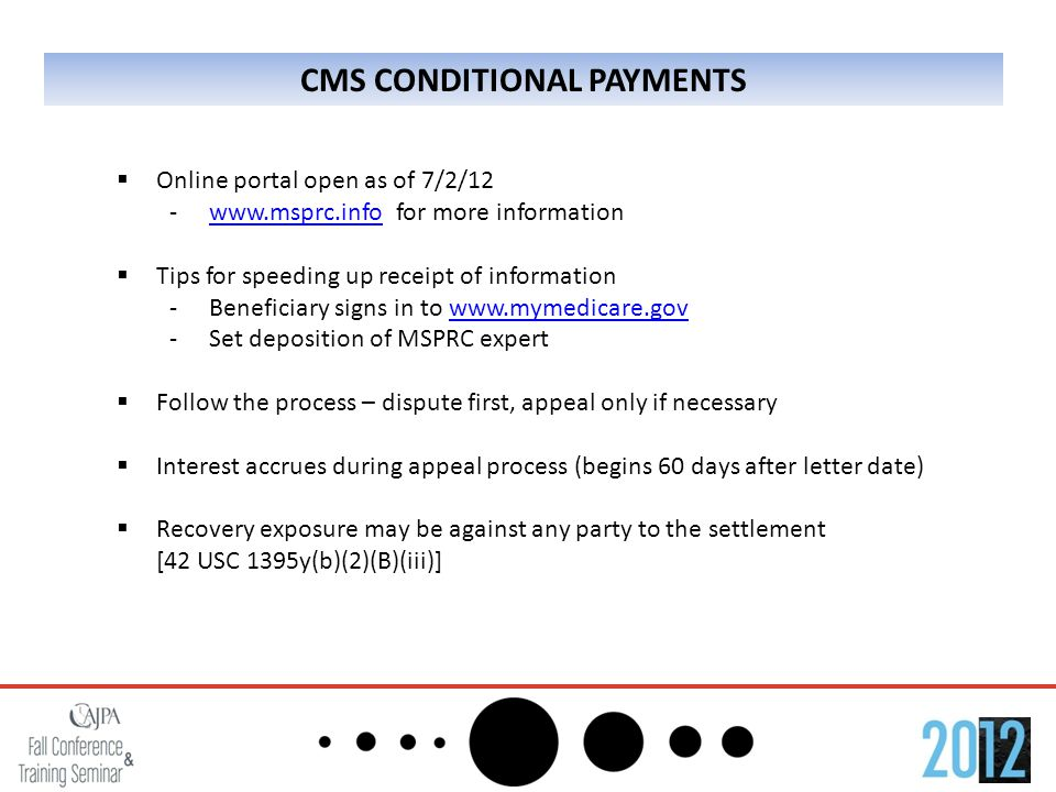 CMS CONDITIONAL PAYMENTS  Online portal open as of 7/2/12 -www.msprc.info for more informationwww.msprc.info  Tips for speeding up receipt of information -Beneficiary signs in to www.mymedicare.govwww.mymedicare.gov -Set deposition of MSPRC expert  Follow the process – dispute first, appeal only if necessary  Interest accrues during appeal process (begins 60 days after letter date)  Recovery exposure may be against any party to the settlement [42 USC 1395y(b)(2)(B)(iii)]