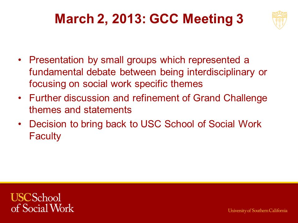 March 2, 2013: GCC Meeting 3 Presentation by small groups which represented a fundamental debate between being interdisciplinary or focusing on social work specific themes Further discussion and refinement of Grand Challenge themes and statements Decision to bring back to USC School of Social Work Faculty