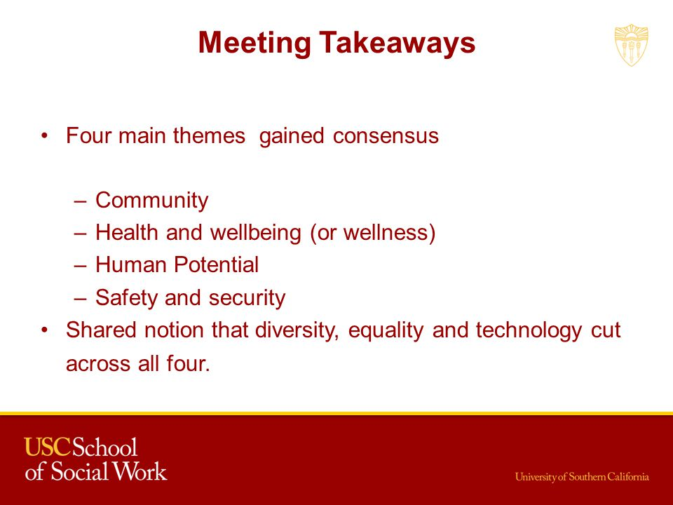 Meeting Takeaways Four main themes gained consensus –Community –Health and wellbeing (or wellness) –Human Potential –Safety and security Shared notion that diversity, equality and technology cut across all four.