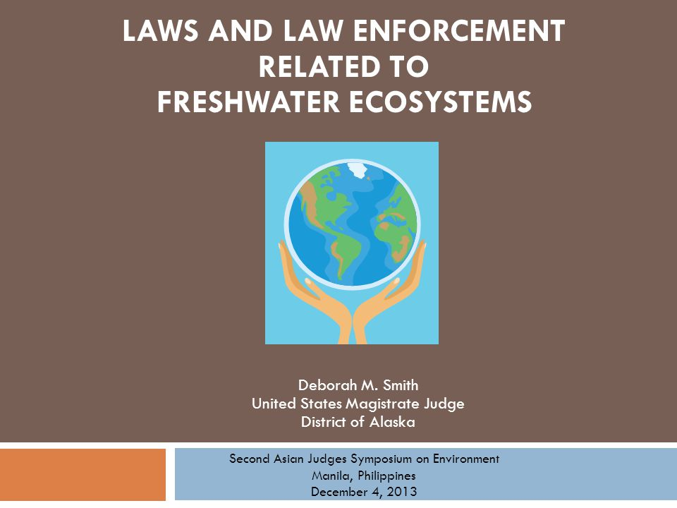 Deborah M. Smith United States Magistrate Judge District of Alaska LAWS AND LAW ENFORCEMENT RELATED TO FRESHWATER ECOSYSTEMS Second Asian Judges Sympo