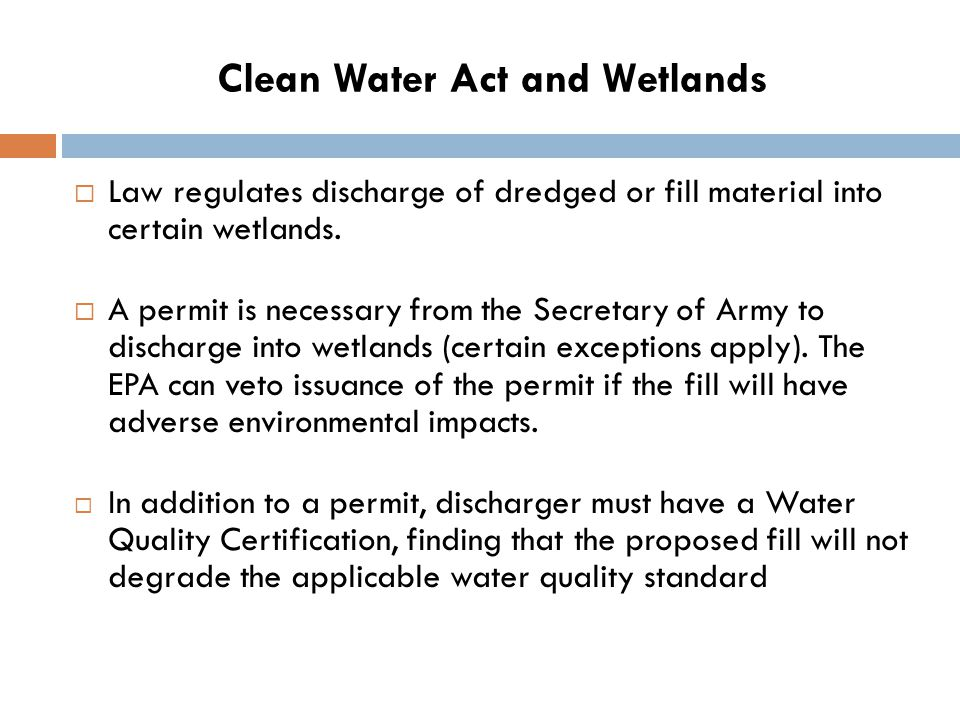 Clean Water Act and Wetlands  Law regulates discharge of dredged or fill material into certain wetlands.