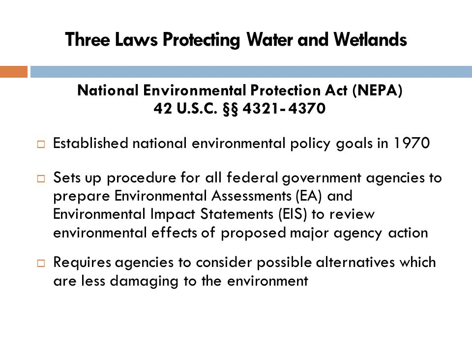 National Environmental Protection Act (cont'd)  Protects against uninformed decision making by government officials  The EIS must be disclosed publicly; the public can comment on it and citizens have standing in court to sue an agency to force compliance with the law  Adequacy of EA and EIS can be reviewed by federal judge pursuant to the Administrative Procedures Act, 5 U.S.C.