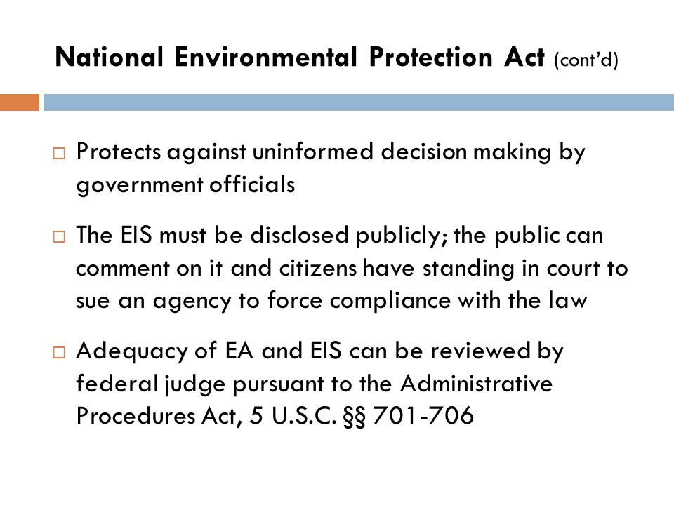 National Environmental Protection Act (cont'd)  Protects against uninformed decision making by government officials  The EIS must be disclosed publicly; the public can comment on it and citizens have standing in court to sue an agency to force compliance with the law  Adequacy of EA and EIS can be reviewed by federal judge pursuant to the Administrative Procedures Act, 5 U.S.C.