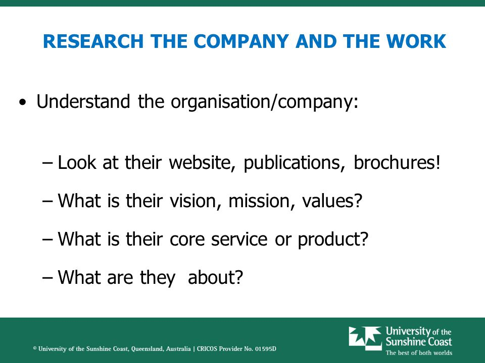 RESEARCH THE COMPANY AND THE WORK Understand the organisation/company: –Look at their website, publications, brochures.