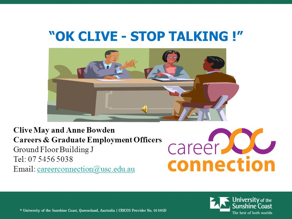 OK CLIVE - STOP TALKING ! Clive May and Anne Bowden Careers & Graduate Employment Officers Ground Floor Building J Tel: 07 5456 5038 Email: careerconnection@usc.edu.aucareerconnection@usc.edu.au