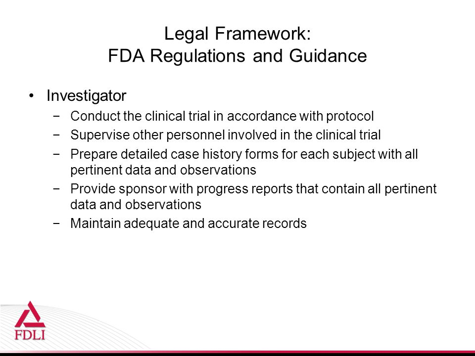 Legal Framework: FDA Regulations and Guidance Investigator −Conduct the clinical trial in accordance with protocol −Supervise other personnel involved