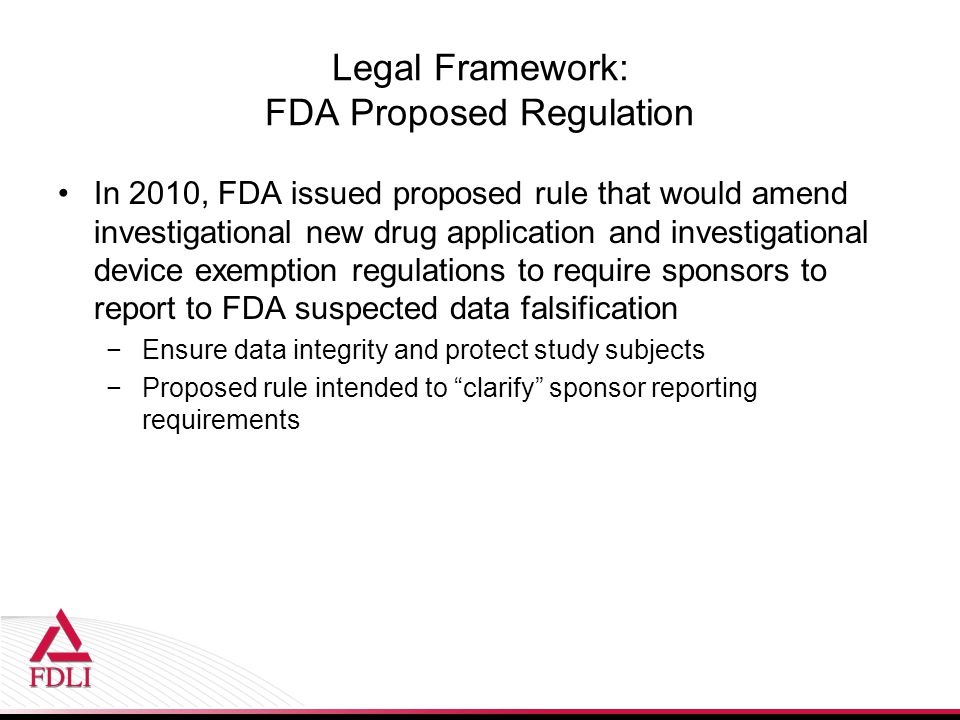 Legal Framework: FDA Proposed Regulation In 2010, FDA issued proposed rule that would amend investigational new drug application and investigational d