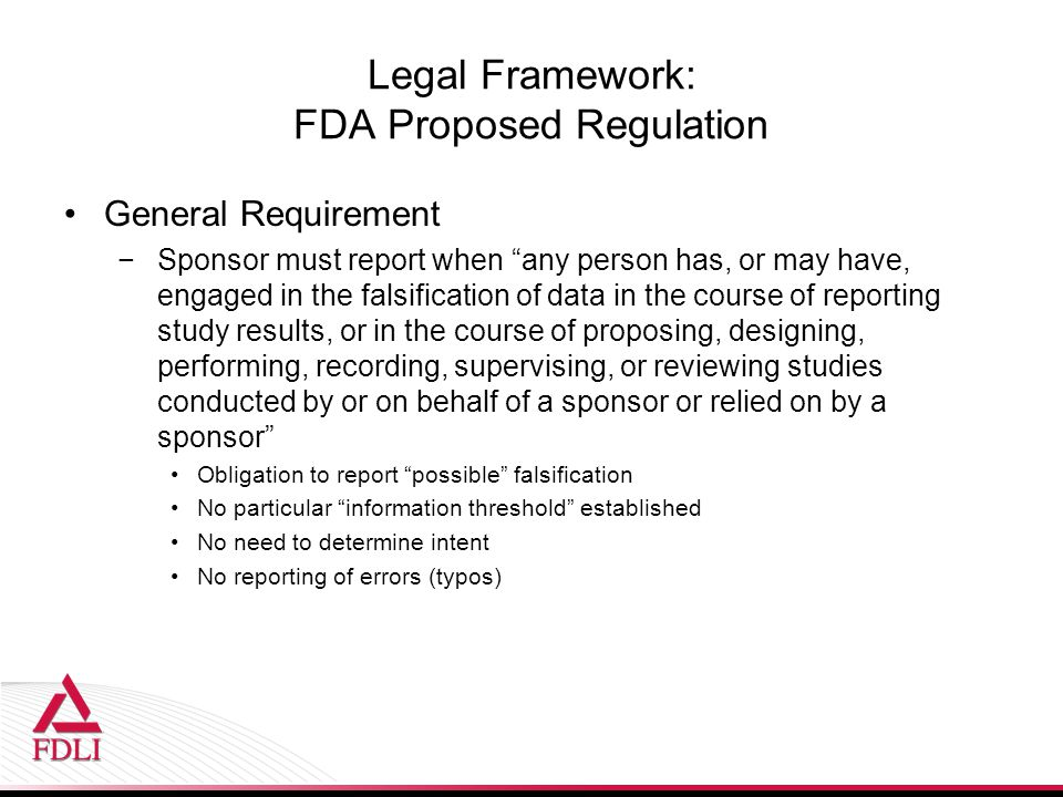 "Legal Framework: FDA Proposed Regulation General Requirement −Sponsor must report when ""any person has, or may have, engaged in the falsification of d"