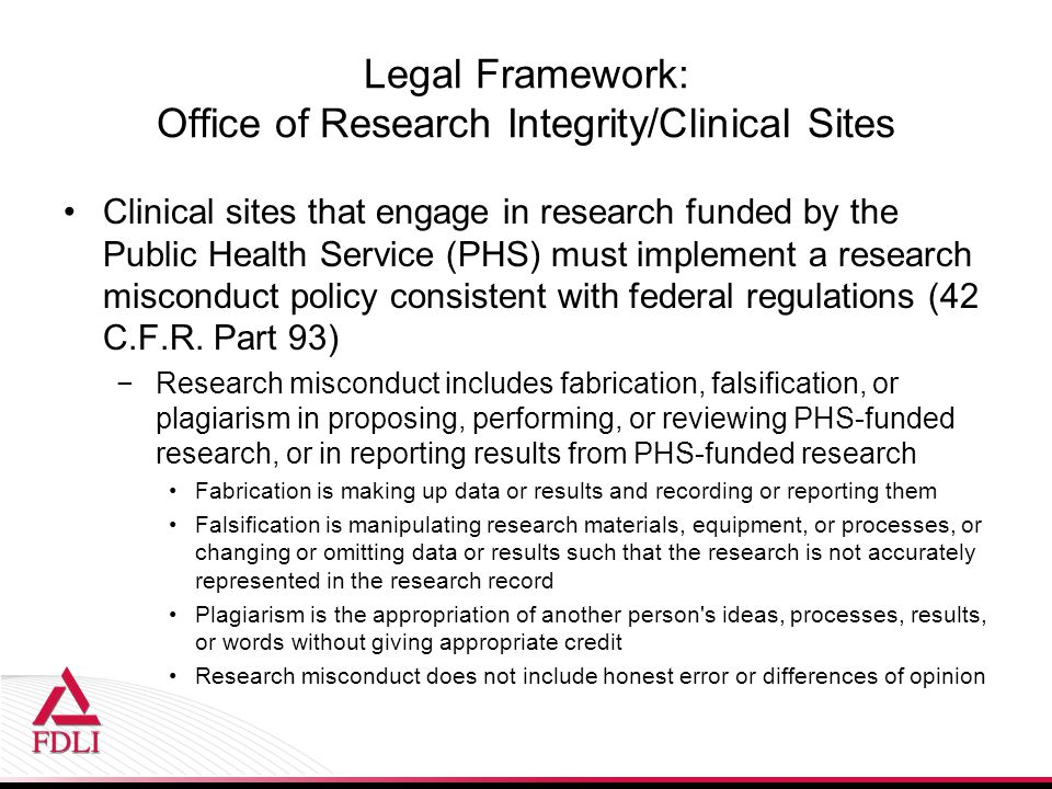 Legal Framework: Office of Research Integrity/Clinical Sites Clinical sites that engage in research funded by the Public Health Service (PHS) must imp